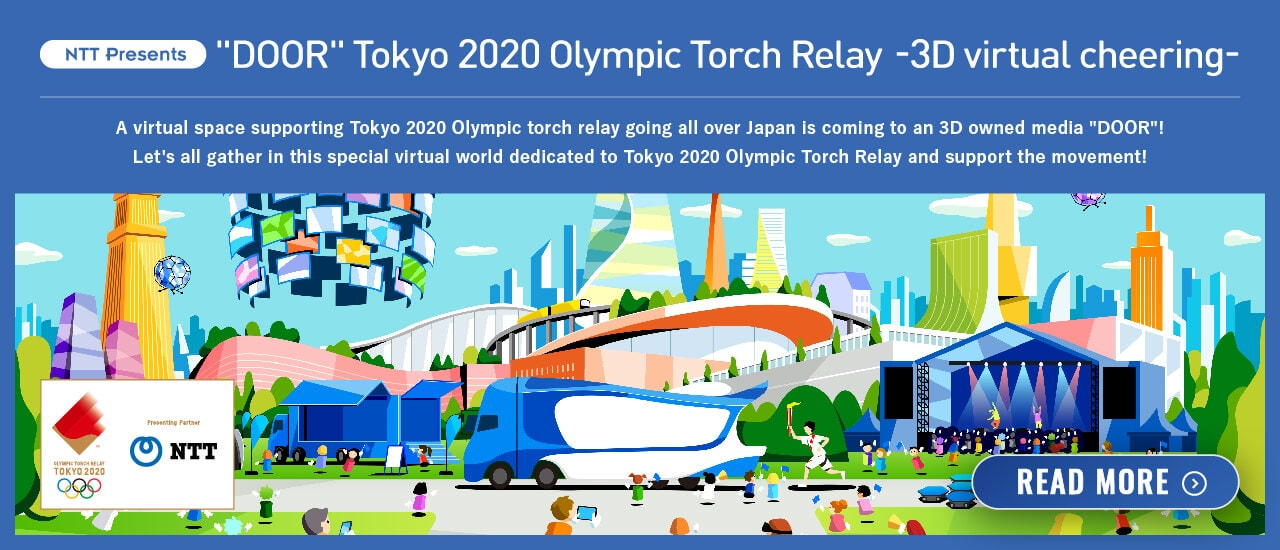 "NTT Presents ""DOOR"" Tokyo 2020 Olympic Torch Relay - 3D virtual cheering- A virtual space supporting Tokyo 2020 Olympic torch relay going all over Japan is coming to an 3D owned media ""DOOR""! Let's all gather in this special virtual world dedicated to Tokyo 2020 Olympic Torch Relay and support the movement! READ MORE (Open other window)"